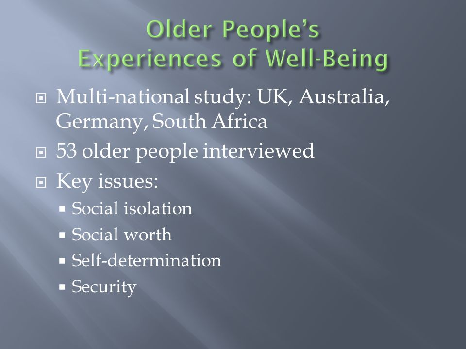 Multi-national study: UK, Australia, Germany, South Africa 53 older people interviewed Key issues: Social isolation Social worth Self-determination Security