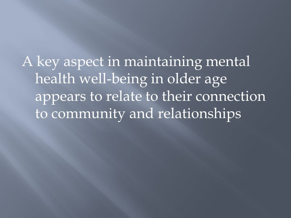 A key aspect in maintaining mental health well-being in older age appears to relate to their connection to community and relationships