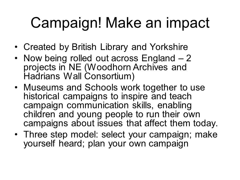 Campaign! Make an impact Created by British Library and Yorkshire Now being rolled out across England – 2 projects in NE (Woodhorn Archives and Hadria