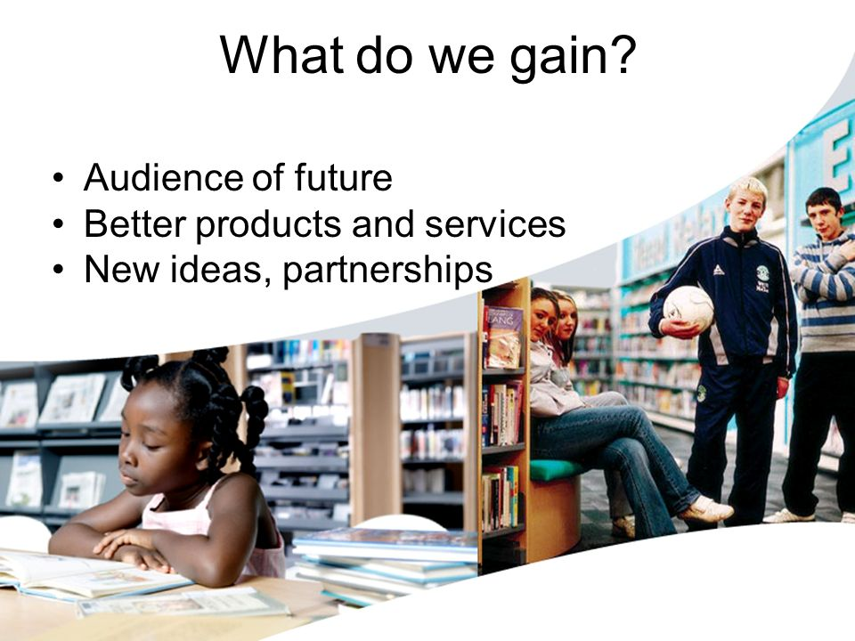 What do we gain? Audience of future Better products and services New ideas, partnerships