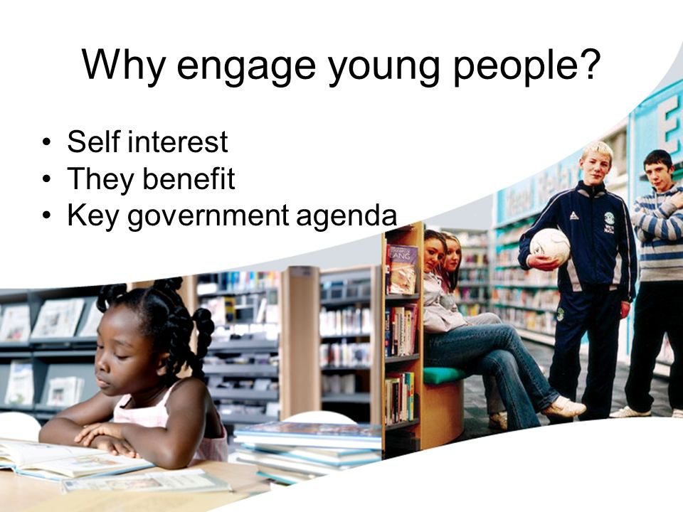 Why engage young people? Self interest They benefit Key government agenda
