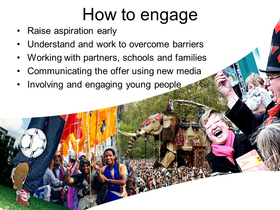 How to engage Raise aspiration early Understand and work to overcome barriers Working with partners, schools and families Communicating the offer usin