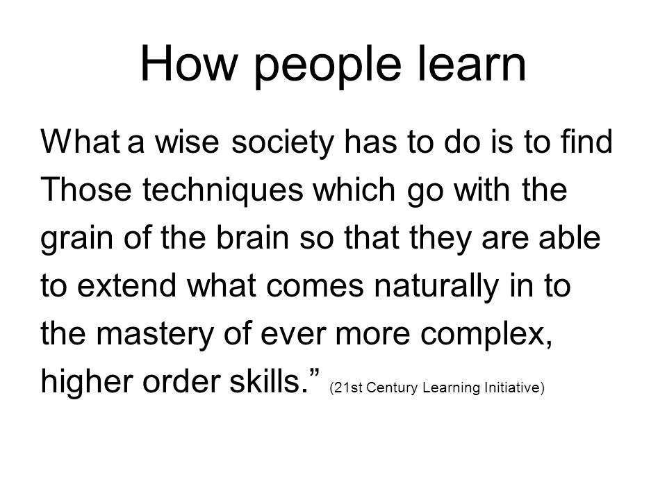 How people learn What a wise society has to do is to find Those techniques which go with the grain of the brain so that they are able to extend what c