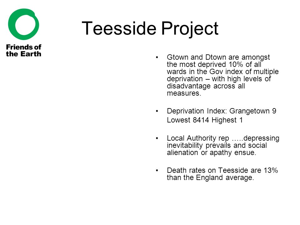 Teesside Project Gtown and Dtown are amongst the most deprived 10% of all wards in the Gov index of multiple deprivation – with high levels of disadvantage across all measures.