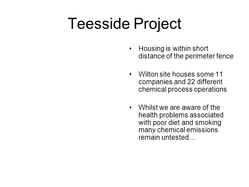 Teesside Project Housing is within short distance of the perimeter fence Wilton site houses some 11 companies and 22 different chemical process operations Whilst we are aware of the health problems associated with poor diet and smoking many chemical emissions remain untested…