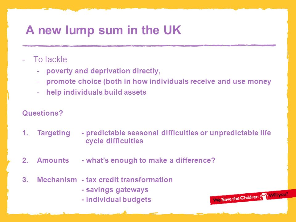 A new lump sum in the UK -To tackle -poverty and deprivation directly, -promote choice (both in how individuals receive and use money -help individuals build assets Questions.