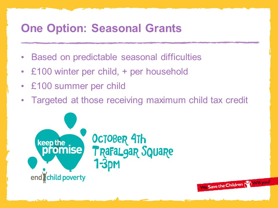 One Option: Seasonal Grants Based on predictable seasonal difficulties £100 winter per child, + per household £100 summer per child Targeted at those receiving maximum child tax credit