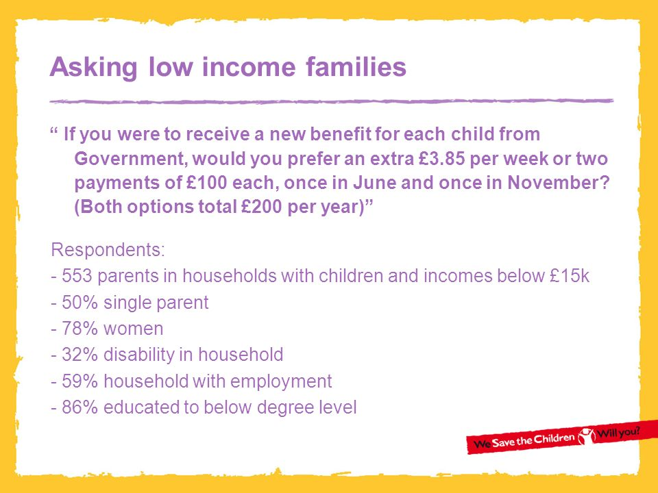 Asking low income families If you were to receive a new benefit for each child from Government, would you prefer an extra £3.85 per week or two payments of £100 each, once in June and once in November.
