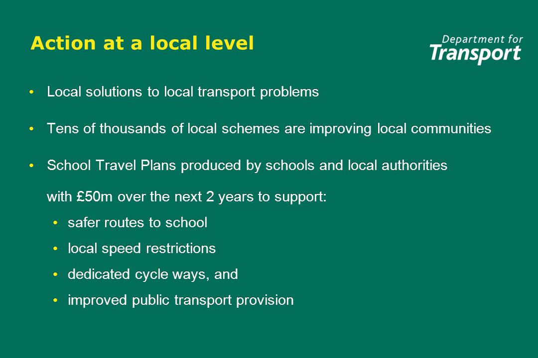 Action at a local level Local solutions to local transport problems Tens of thousands of local schemes are improving local communities School Travel P