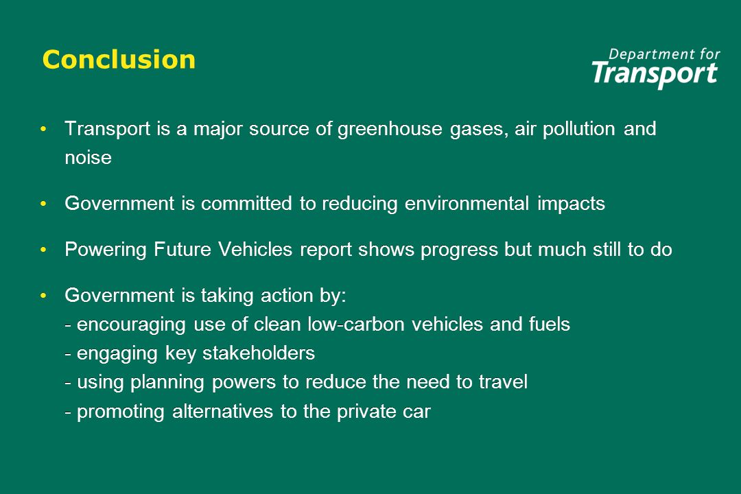 Conclusion Transport is a major source of greenhouse gases, air pollution and noise Government is committed to reducing environmental impacts Powering