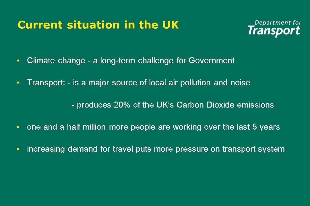 Current situation in the UK Climate change - a long-term challenge for Government Transport: - is a major source of local air pollution and noise - pr