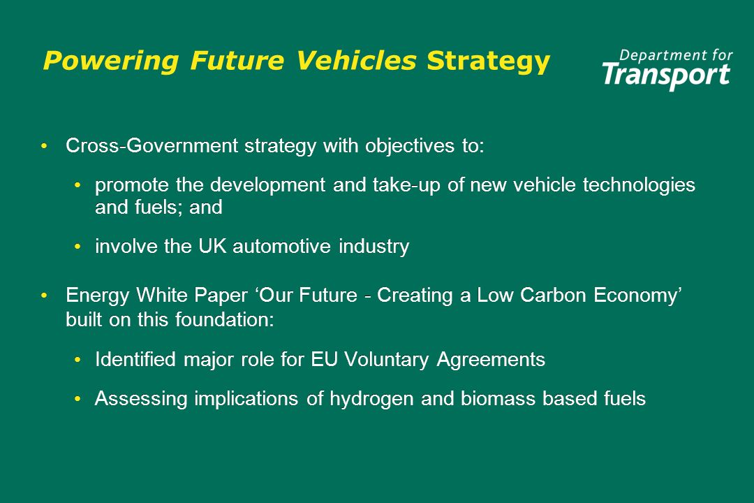 Powering Future Vehicles Strategy Cross-Government strategy with objectives to: promote the development and take-up of new vehicle technologies and fuels; and involve the UK automotive industry Energy White Paper Our Future - Creating a Low Carbon Economy built on this foundation: Identified major role for EU Voluntary Agreements Assessing implications of hydrogen and biomass based fuels Cross-Government strategy with objectives to: promote the development and take-up of new vehicle technologies and fuels; and involve the UK automotive industry Energy White Paper Our Future - Creating a Low Carbon Economy built on this foundation: Identified major role for EU Voluntary Agreements Assessing implications of hydrogen and biomass based fuels