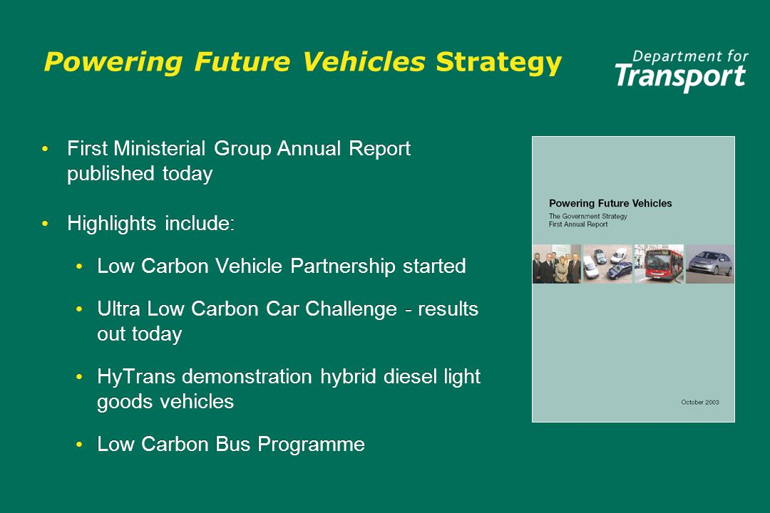 Powering Future Vehicles Strategy First Ministerial Group Annual Report published today Highlights include : Low Carbon Vehicle Partnership started Ultra Low Carbon Car Challenge - results out today HyTrans demonstration hybrid diesel light goods vehicles Low Carbon Bus Programme First Ministerial Group Annual Report published today Highlights include : Low Carbon Vehicle Partnership started Ultra Low Carbon Car Challenge - results out today HyTrans demonstration hybrid diesel light goods vehicles Low Carbon Bus Programme