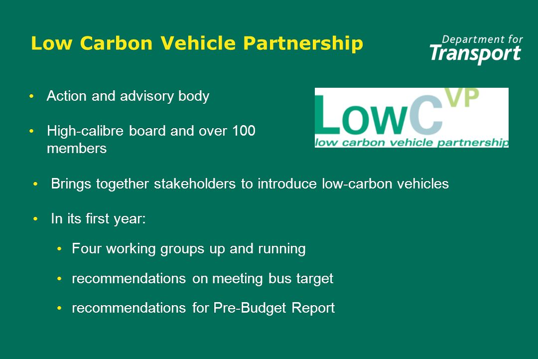 Low Carbon Vehicle Partnership Action and advisory body High-calibre board and over 100 members Action and advisory body High-calibre board and over 100 members Brings together stakeholders to introduce low-carbon vehicles In its first year: Four working groups up and running recommendations on meeting bus target recommendations for Pre-Budget Report Brings together stakeholders to introduce low-carbon vehicles In its first year: Four working groups up and running recommendations on meeting bus target recommendations for Pre-Budget Report