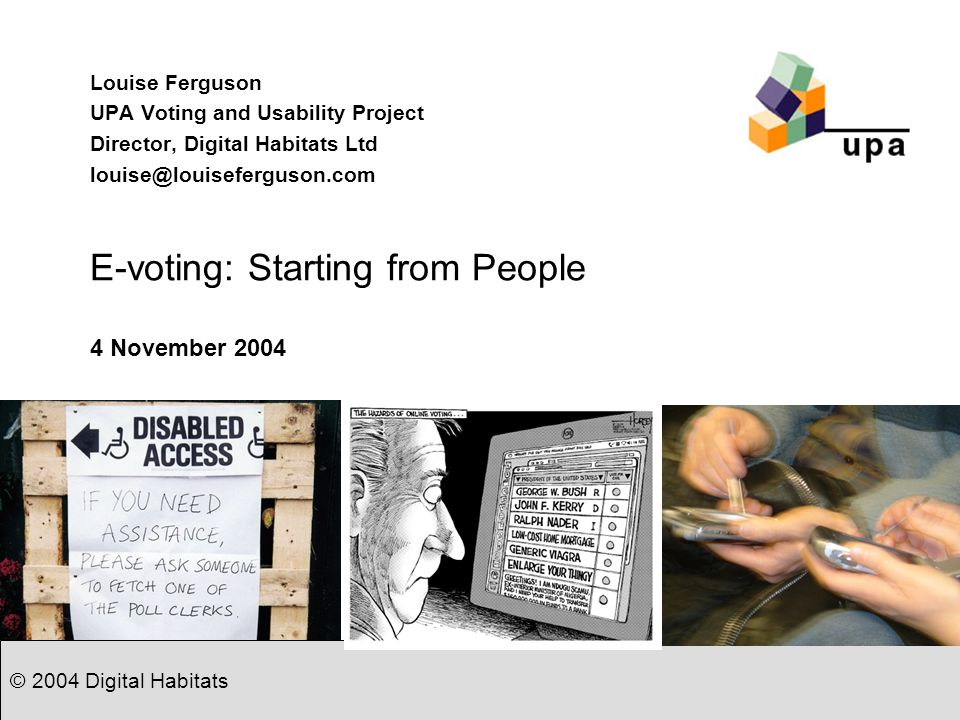 © 2004 Digital Habitats E-voting: Starting from People Louise Ferguson UPA Voting and Usability Project Director, Digital Habitats Ltd louise@louisefe