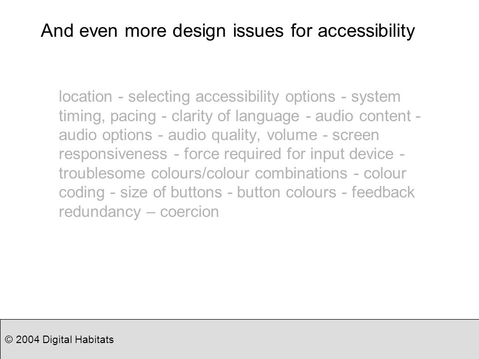 © 2004 Digital Habitats And even more design issues for accessibility location - selecting accessibility options - system timing, pacing - clarity of