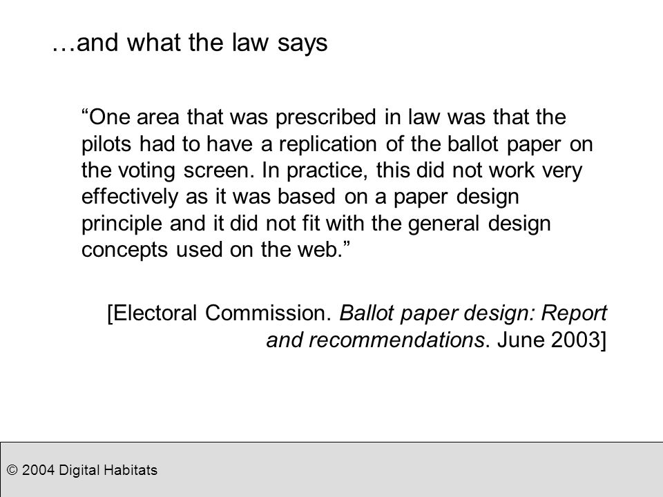 © 2004 Digital Habitats …and what the law says One area that was prescribed in law was that the pilots had to have a replication of the ballot paper o