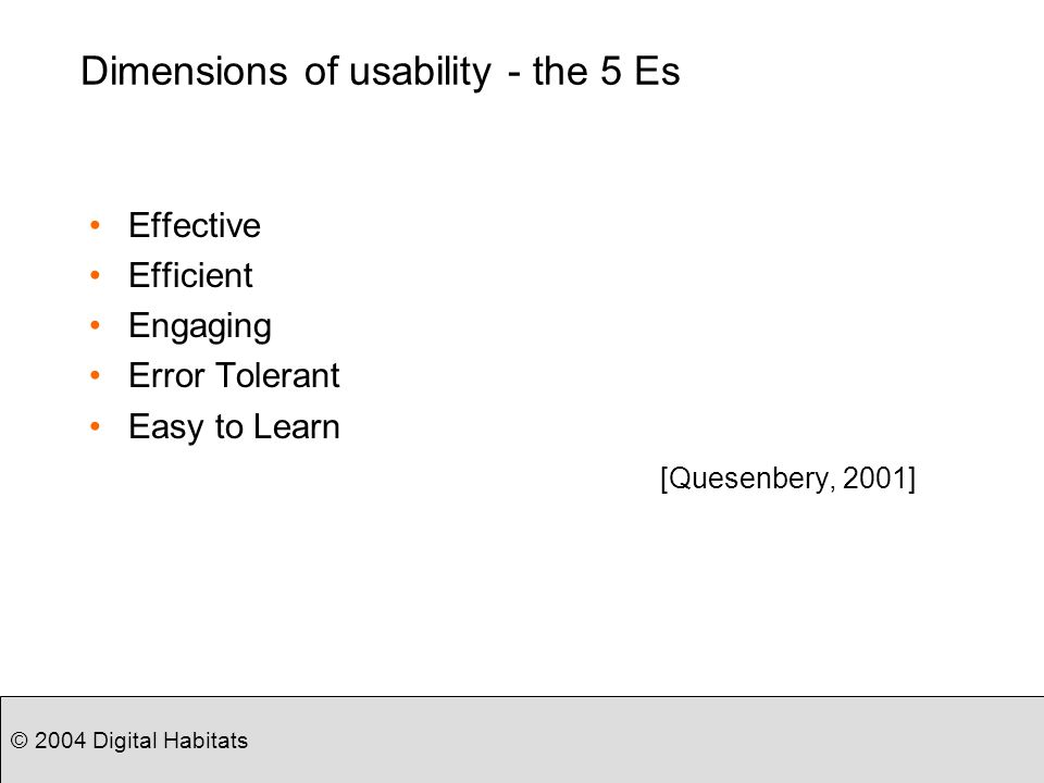 © 2004 Digital Habitats Dimensions of usability - the 5 Es Effective Efficient Engaging Error Tolerant Easy to Learn [Quesenbery, 2001]