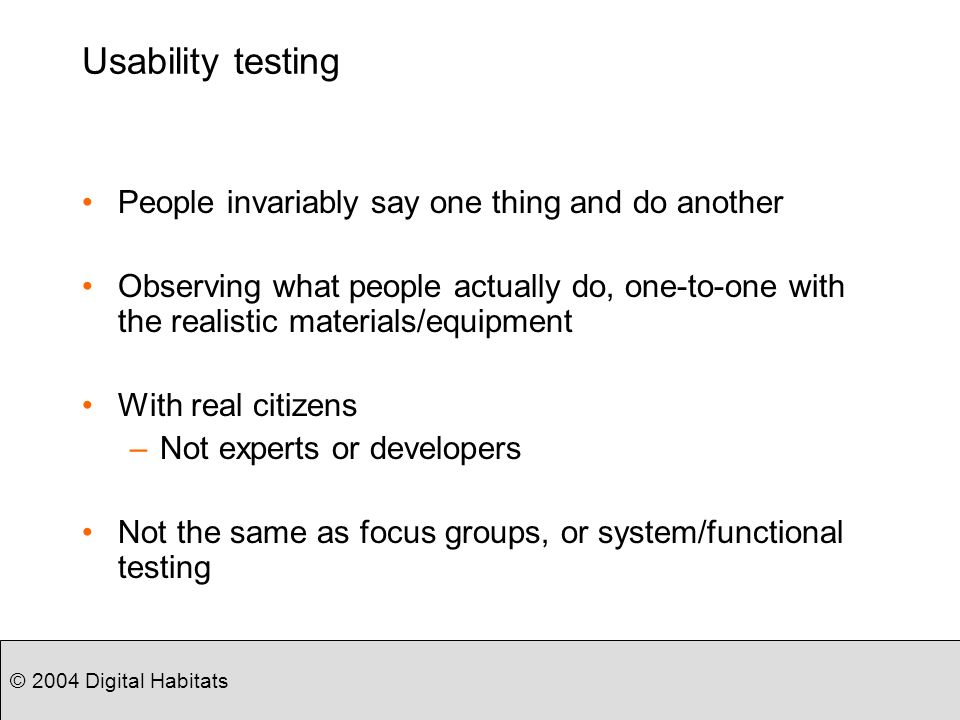 © 2004 Digital Habitats Usability testing People invariably say one thing and do another Observing what people actually do, one-to-one with the realistic materials/equipment With real citizens –Not experts or developers Not the same as focus groups, or system/functional testing