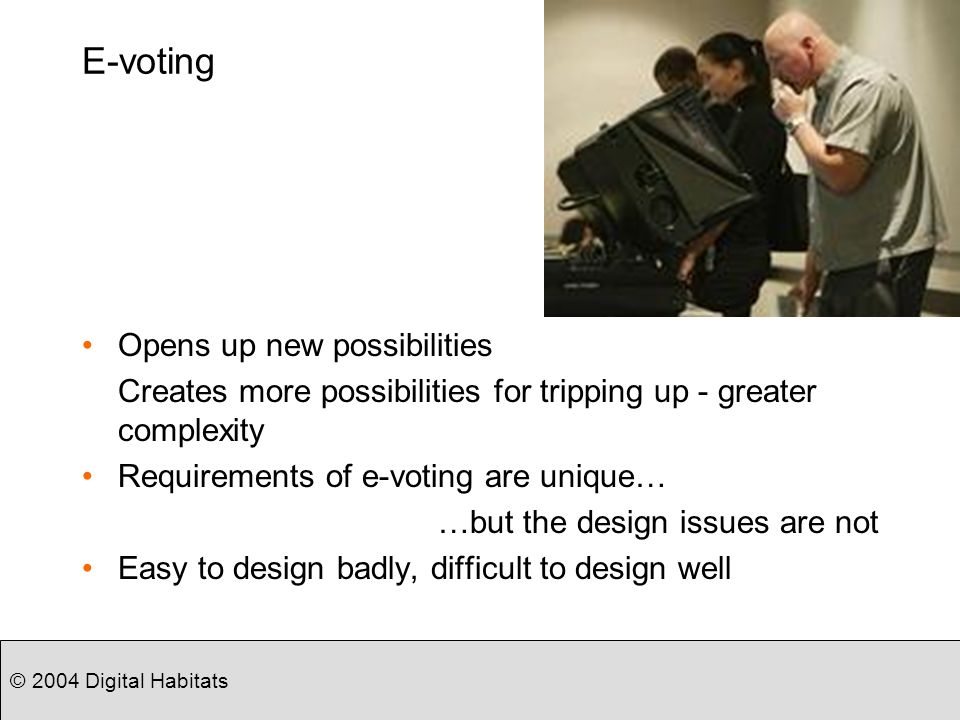 © 2004 Digital Habitats E-voting Opens up new possibilities Creates more possibilities for tripping up - greater complexity Requirements of e-voting are unique… …but the design issues are not Easy to design badly, difficult to design well