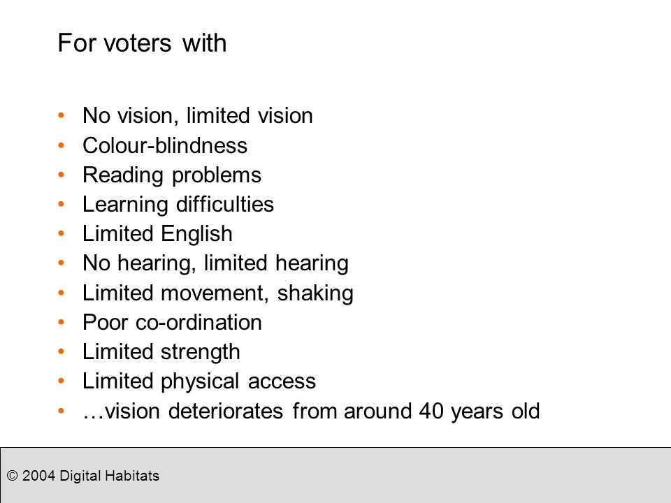 © 2004 Digital Habitats Recommendations Learn form the fields of Human-Computer Interaction and Design Research Learn from whats happening elsewhere –Dont try and reinvent the wheel –Consider NISTs 10 Recommendations to US Congress Introduce user-centred design and usability testing to the e-voting process Develop performance-based usability standards and conformance tests for voting systems