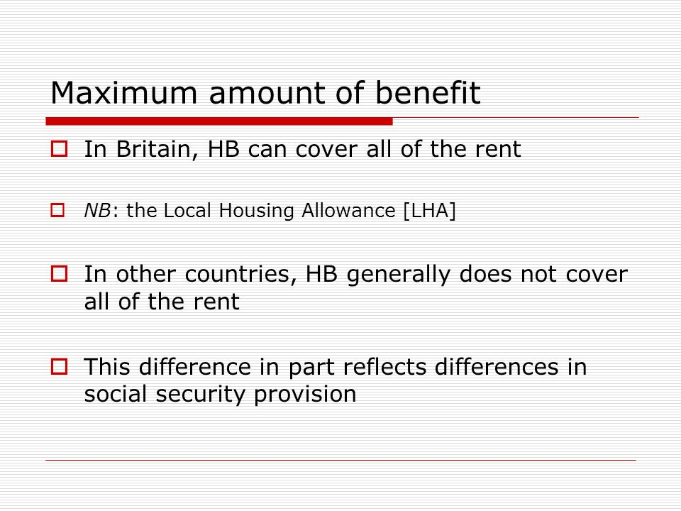 Maximum amount of benefit In Britain, HB can cover all of the rent NB: the Local Housing Allowance [LHA] In other countries, HB generally does not cover all of the rent This difference in part reflects differences in social security provision