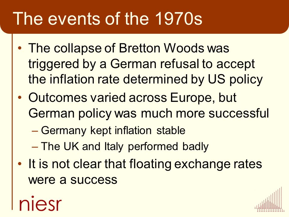 The events of the 1970s The collapse of Bretton Woods was triggered by a German refusal to accept the inflation rate determined by US policy Outcomes varied across Europe, but German policy was much more successful –Germany kept inflation stable –The UK and Italy performed badly It is not clear that floating exchange rates were a success