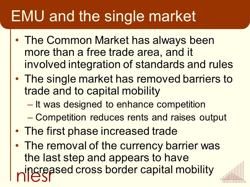 EMU and the single market The Common Market has always been more than a free trade area, and it involved integration of standards and rules The single market has removed barriers to trade and to capital mobility –It was designed to enhance competition –Competition reduces rents and raises output The first phase increased trade The removal of the currency barrier was the last step and appears to have increased cross border capital mobility