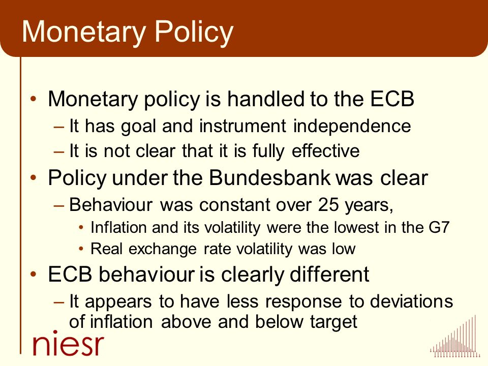 Monetary Policy Monetary policy is handled to the ECB –It has goal and instrument independence –It is not clear that it is fully effective Policy under the Bundesbank was clear –Behaviour was constant over 25 years, Inflation and its volatility were the lowest in the G7 Real exchange rate volatility was low ECB behaviour is clearly different –It appears to have less response to deviations of inflation above and below target