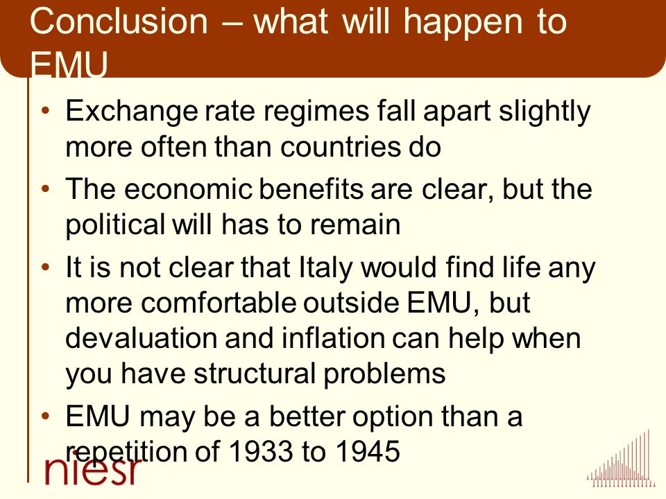 Conclusion – what will happen to EMU Exchange rate regimes fall apart slightly more often than countries do The economic benefits are clear, but the political will has to remain It is not clear that Italy would find life any more comfortable outside EMU, but devaluation and inflation can help when you have structural problems EMU may be a better option than a repetition of 1933 to 1945
