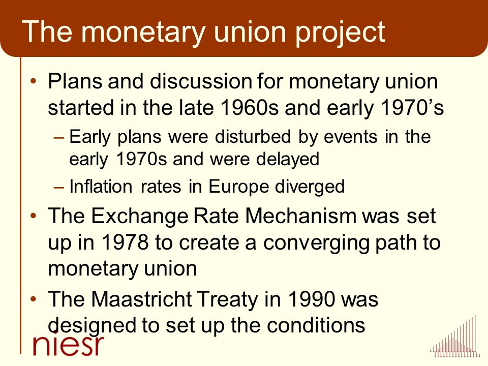 The monetary union project Plans and discussion for monetary union started in the late 1960s and early 1970s –Early plans were disturbed by events in the early 1970s and were delayed –Inflation rates in Europe diverged The Exchange Rate Mechanism was set up in 1978 to create a converging path to monetary union The Maastricht Treaty in 1990 was designed to set up the conditions