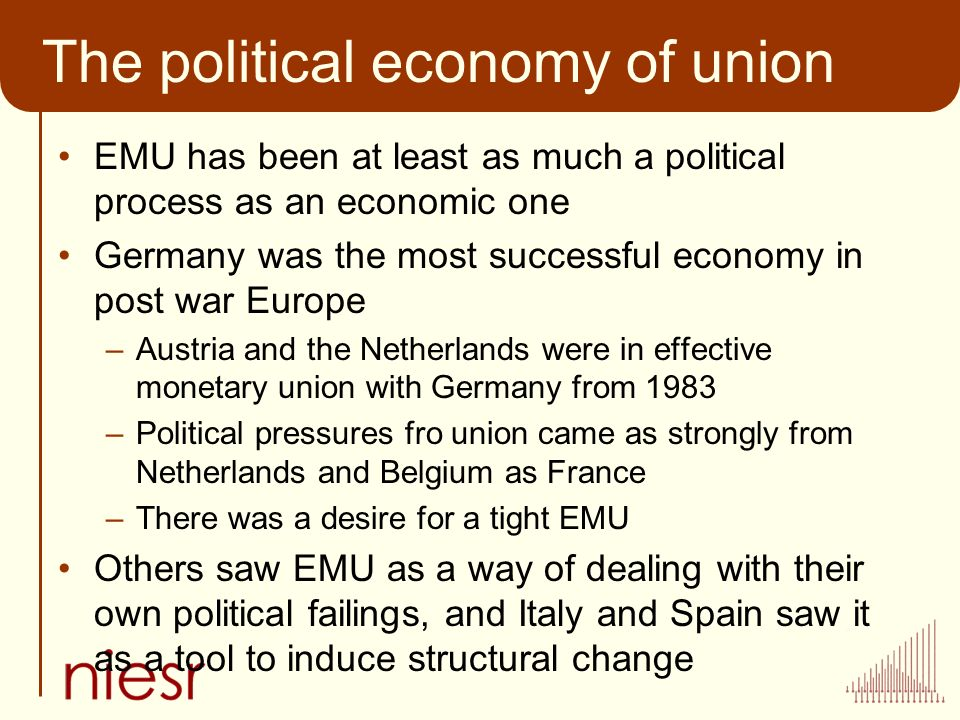 The political economy of union EMU has been at least as much a political process as an economic one Germany was the most successful economy in post war Europe –Austria and the Netherlands were in effective monetary union with Germany from 1983 –Political pressures fro union came as strongly from Netherlands and Belgium as France –There was a desire for a tight EMU Others saw EMU as a way of dealing with their own political failings, and Italy and Spain saw it as a tool to induce structural change