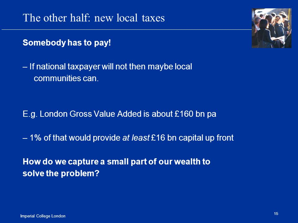 Imperial College London 15 The other half: new local taxes Somebody has to pay.