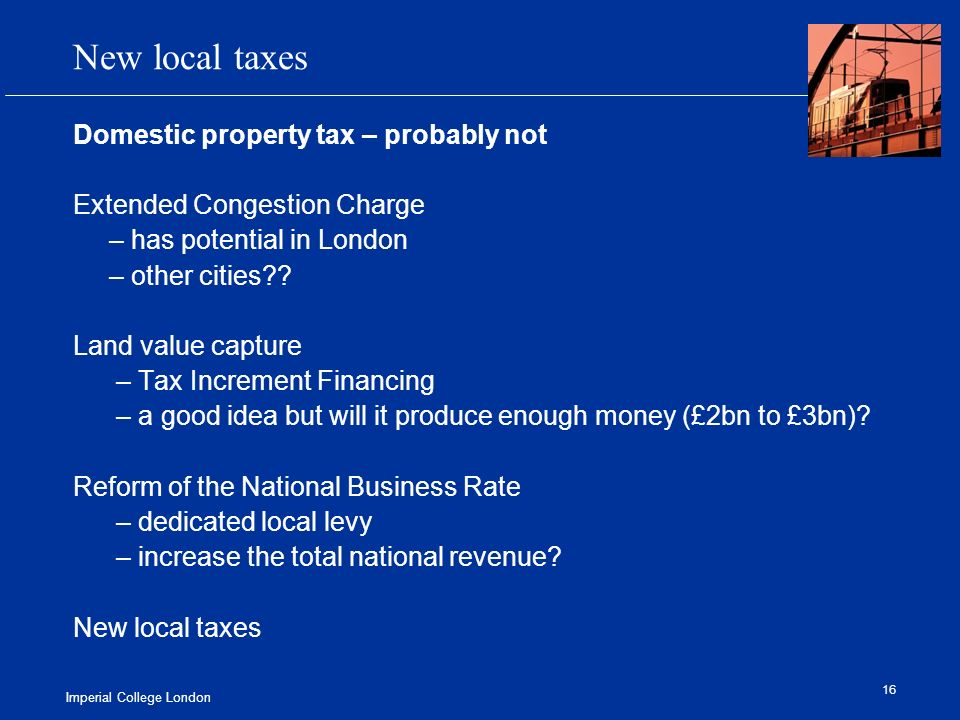 Imperial College London 16 New local taxes Domestic property tax – probably not Extended Congestion Charge – has potential in London – other cities .