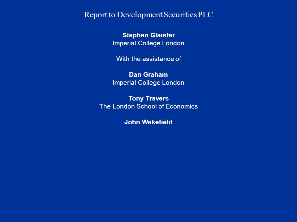 Report to Development Securities PLC Stephen Glaister Imperial College London With the assistance of Dan Graham Imperial College London Tony Travers The London School of Economics John Wakefield