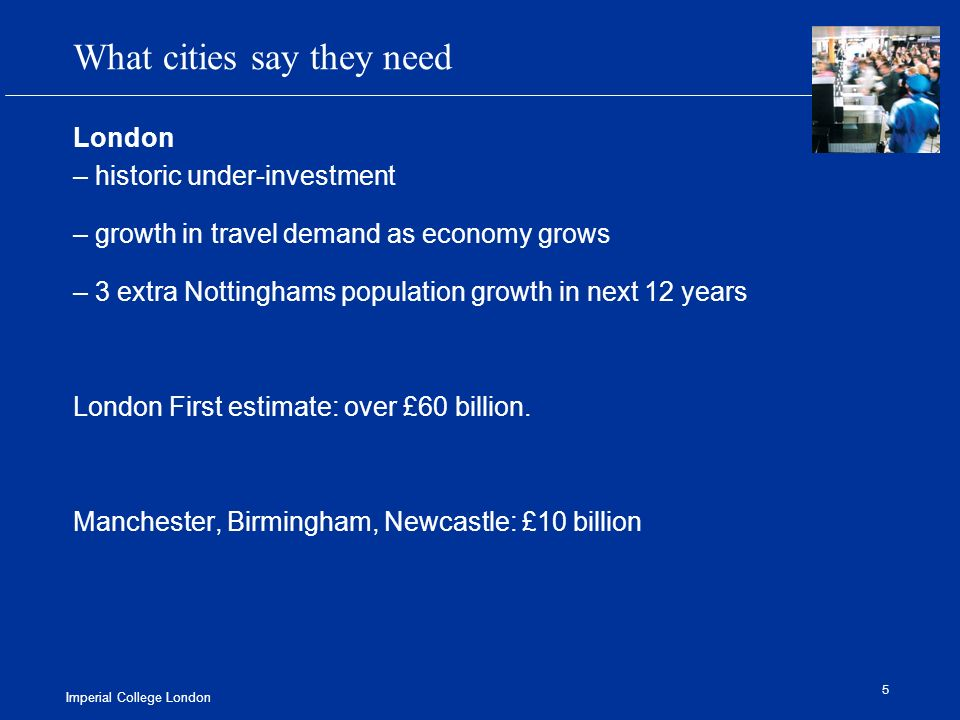 Imperial College London 5 What cities say they need London – historic under-investment – growth in travel demand as economy grows – 3 extra Nottinghams population growth in next 12 years London First estimate: over £60 billion.