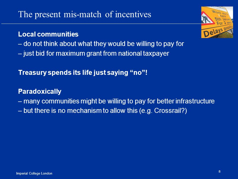 Imperial College London 8 The present mis-match of incentives Local communities – do not think about what they would be willing to pay for – just bid for maximum grant from national taxpayer Treasury spends its life just saying no.