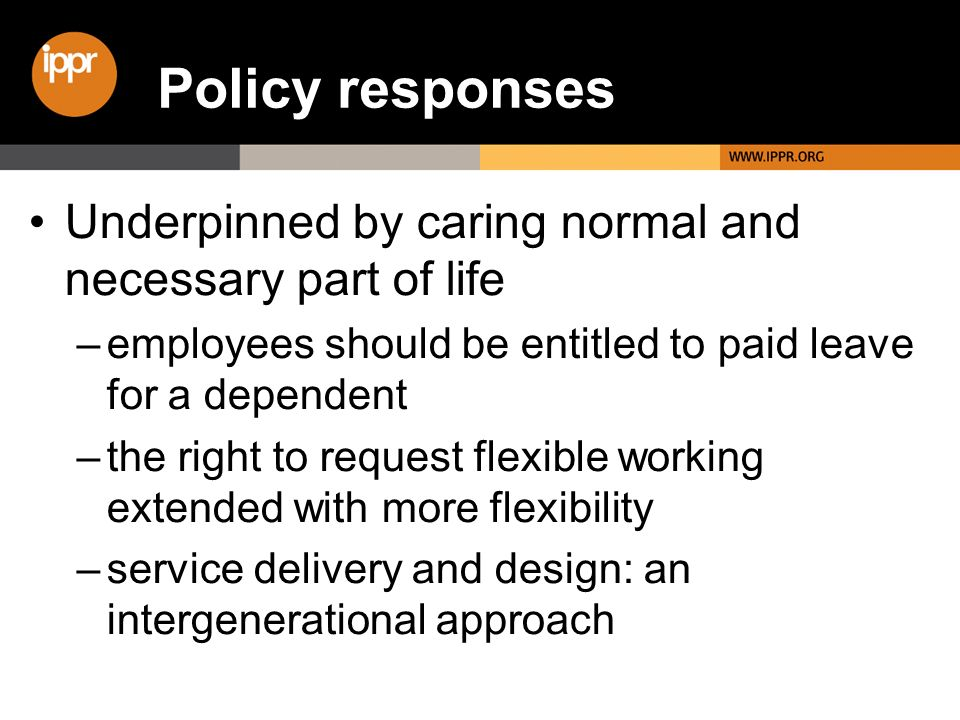 Underpinned by caring normal and necessary part of life –employees should be entitled to paid leave for a dependent –the right to request flexible wor