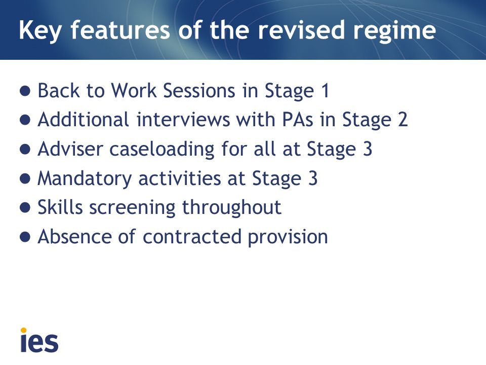 Key features of the revised regime Back to Work Sessions in Stage 1 Additional interviews with PAs in Stage 2 Adviser caseloading for all at Stage 3 M