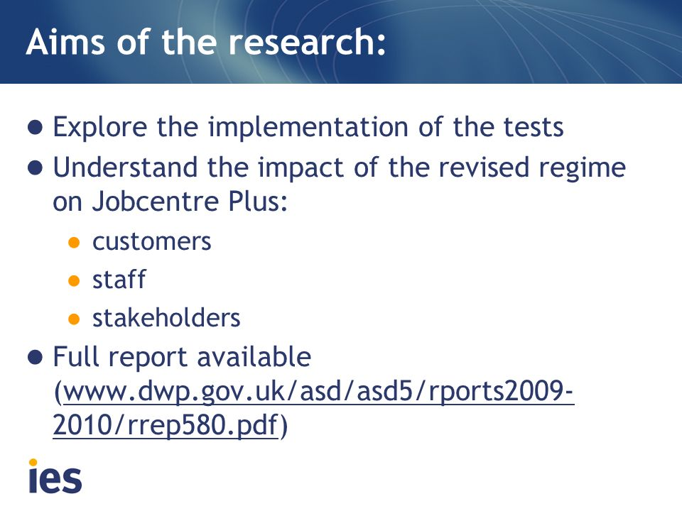 Aims of the research: Explore the implementation of the tests Understand the impact of the revised regime on Jobcentre Plus: customers staff stakehold