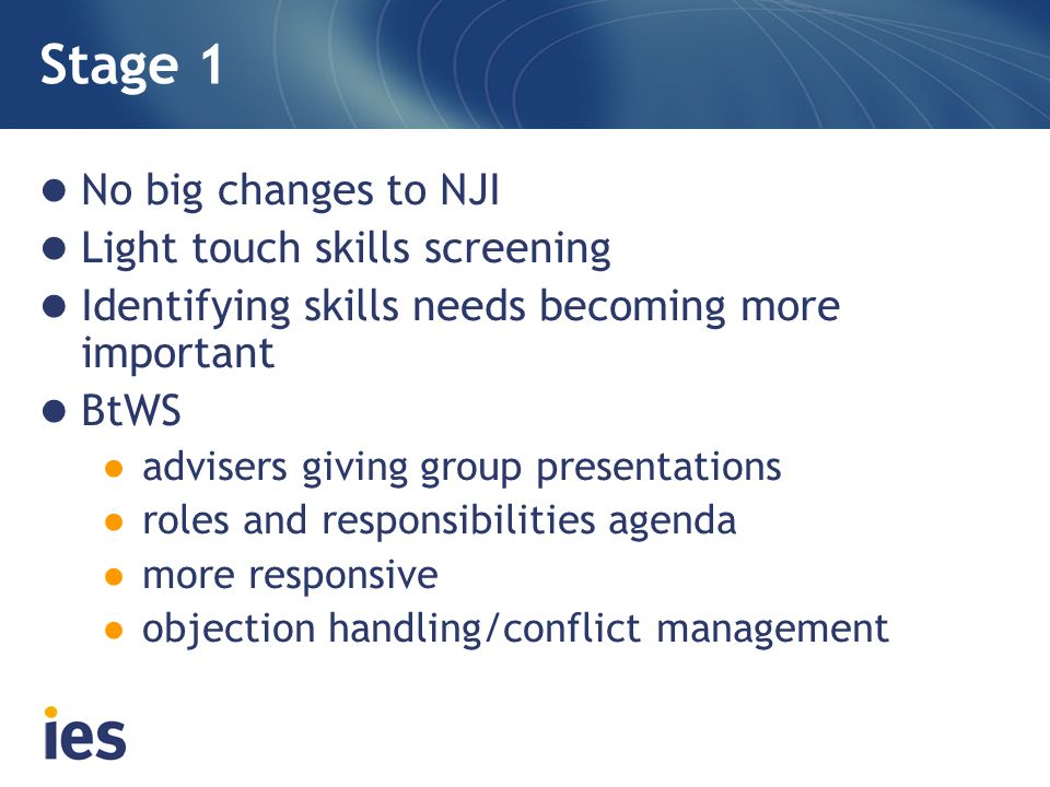 Stage 1 No big changes to NJI Light touch skills screening Identifying skills needs becoming more important BtWS advisers giving group presentations roles and responsibilities agenda more responsive objection handling/conflict management