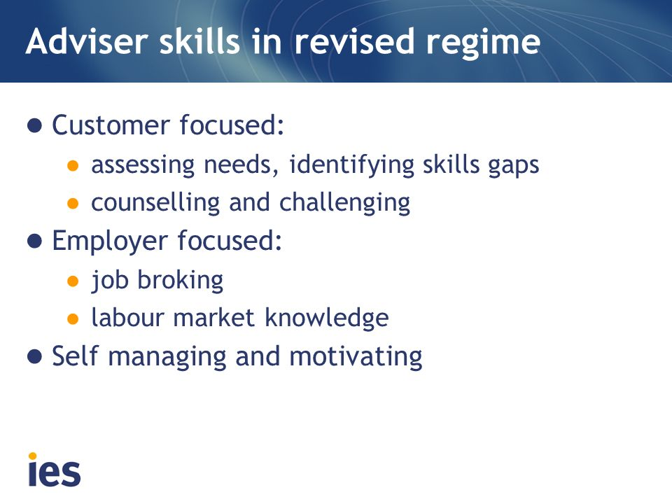 Adviser skills in revised regime Customer focused: assessing needs, identifying skills gaps counselling and challenging Employer focused: job broking labour market knowledge Self managing and motivating