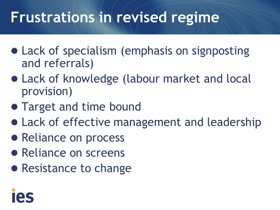 Frustrations in revised regime Lack of specialism (emphasis on signposting and referrals) Lack of knowledge (labour market and local provision) Target
