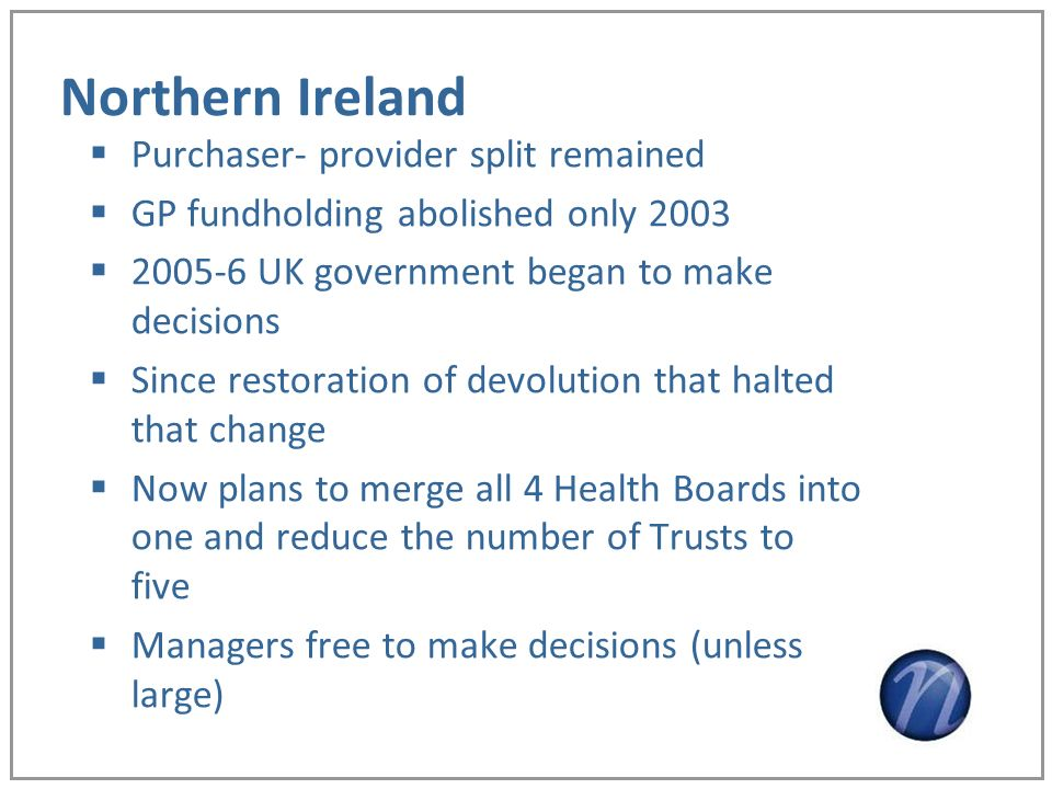 Northern Ireland Purchaser- provider split remained GP fundholding abolished only 2003 2005-6 UK government began to make decisions Since restoration
