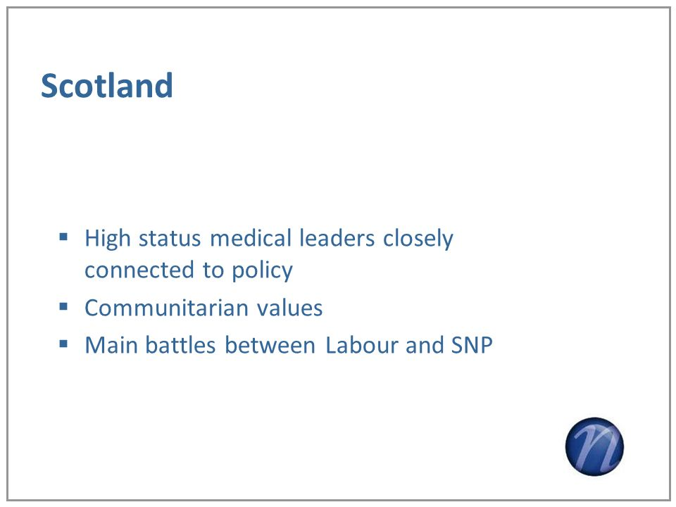 Scotland High status medical leaders closely connected to policy Communitarian values Main battles between Labour and SNP