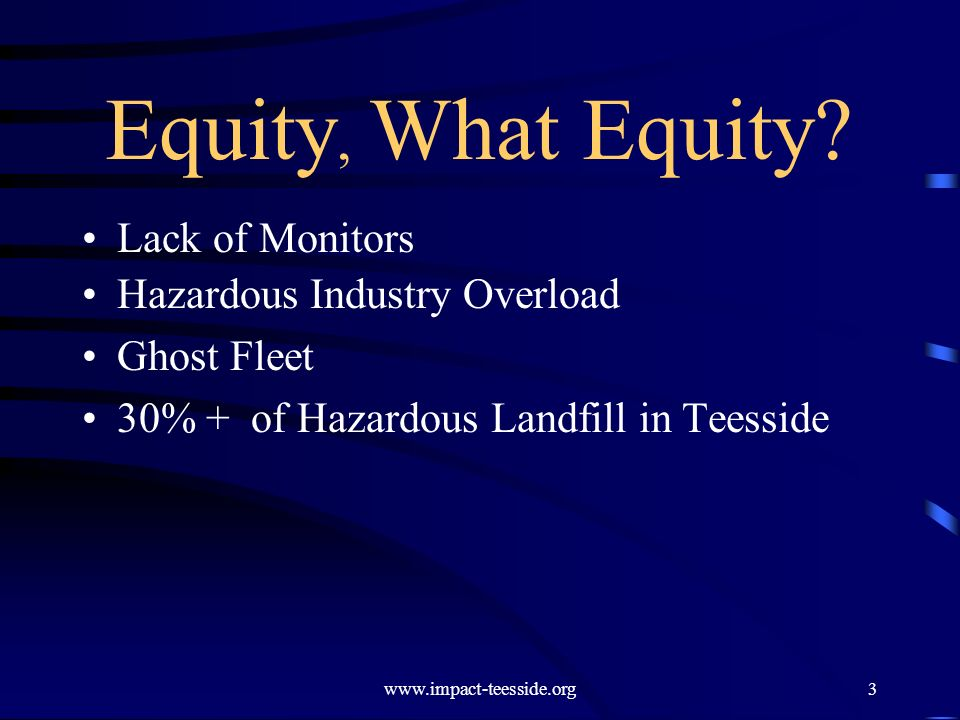 www.impact-teesside.org3 Equity, What Equity? Lack of Monitors Hazardous Industry Overload Ghost Fleet 30% + of Hazardous Landfill in Teesside