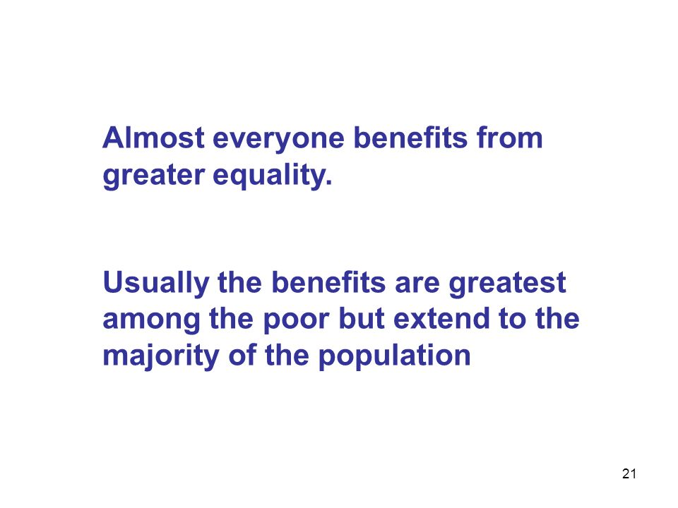 21 Almost everyone benefits from greater equality. Usually the benefits are greatest among the poor but extend to the majority of the population