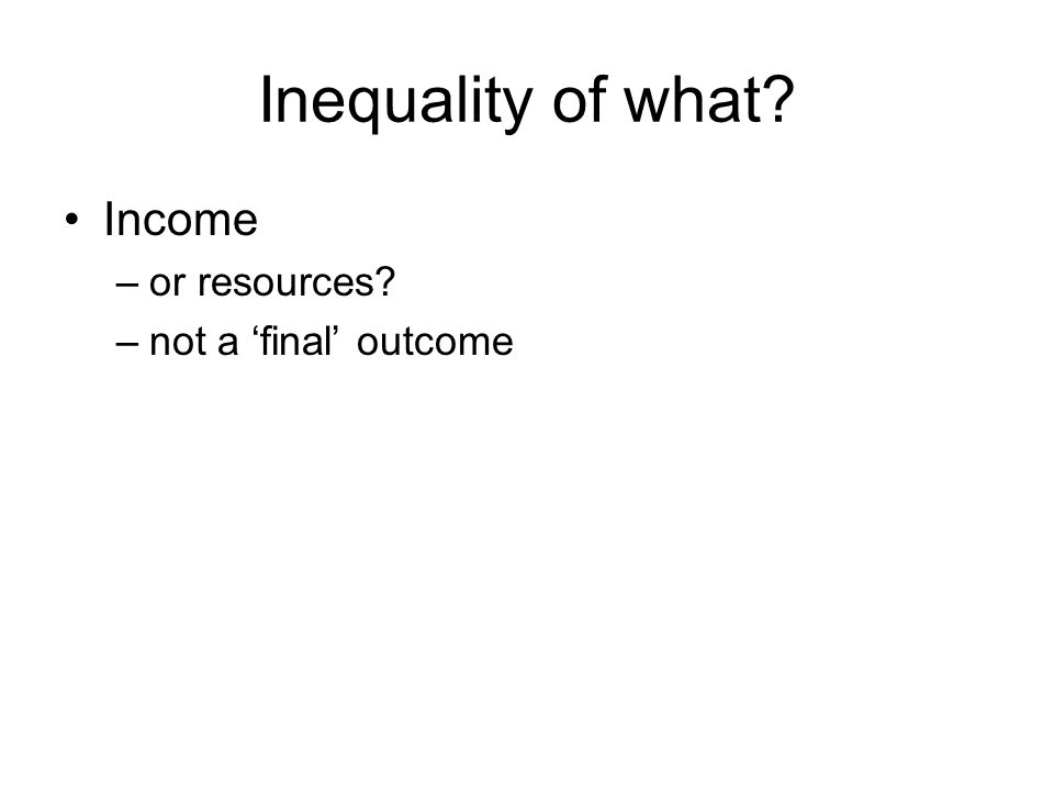 Inequality of what? Income –or resources? –not a final outcome
