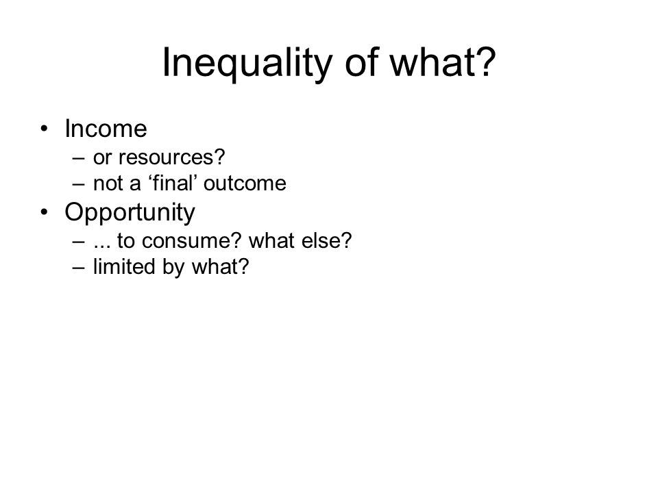 Inequality of what? Income –or resources? –not a final outcome Opportunity –... to consume? what else? –limited by what?