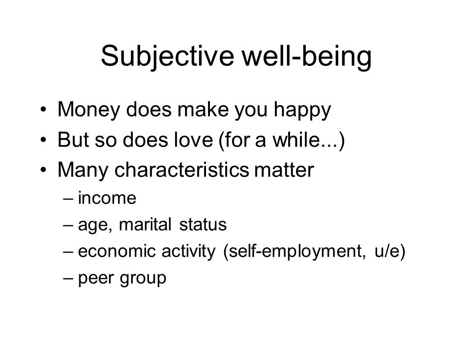 Subjective well-being Money does make you happy But so does love (for a while...) Many characteristics matter –income –age, marital status –economic activity (self-employment, u/e) –peer group